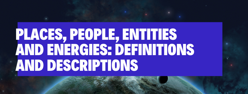 Places, People, Entities and Energies: Definitions and Descriptions