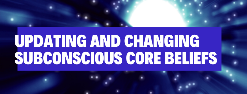 Updating and Changing Subconscious Core Beliefs